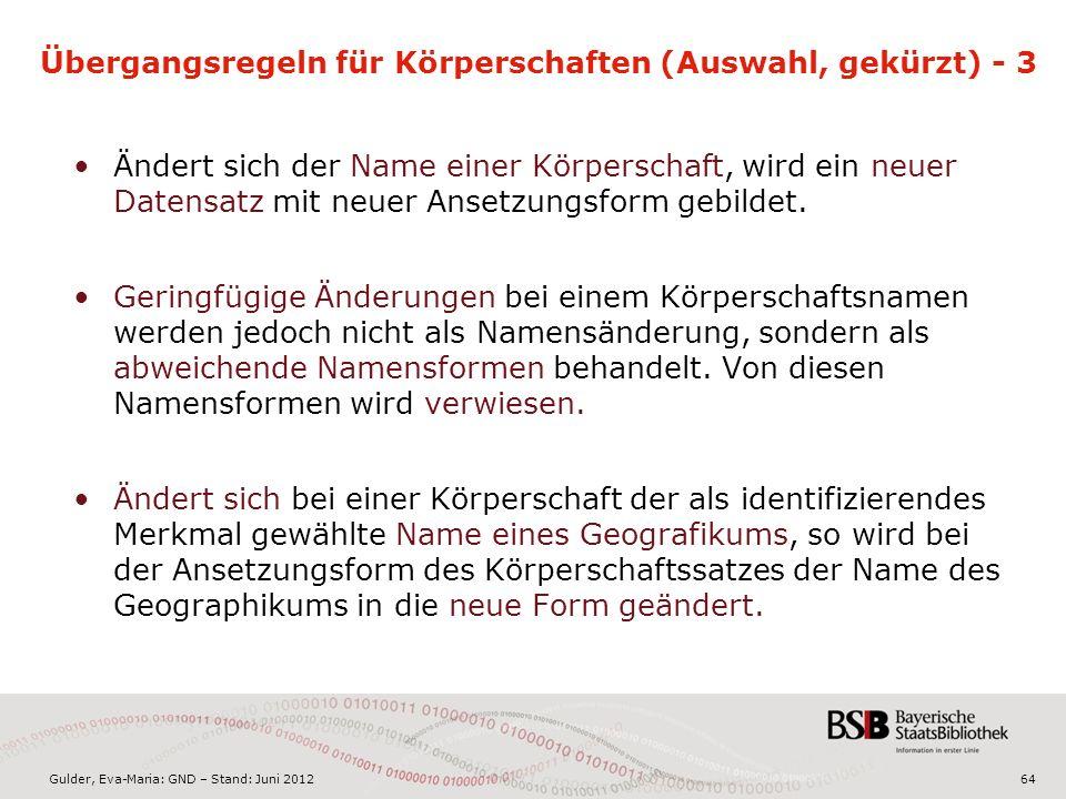 Gulder, Eva-Maria: GND – Stand: Juni 2012 Übergangsregeln für Körperschaften (Auswahl, gekürzt) - 3 Ändert sich der Name einer Körperschaft, wird ein neuer Datensatz mit neuer Ansetzungsform gebildet.