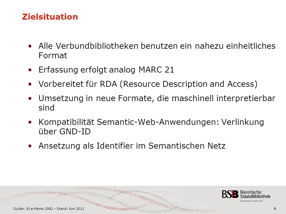 Gulder, Eva-Maria: GND – Stand: Juni 201299 Zielsituation Alle Verbundbibliotheken benutzen ein nahezu einheitliches Format Erfassung erfolgt analog MARC 21 Vorbereitet für RDA (Resource Description and Access) Umsetzung in neue Formate, die maschinell interpretierbar sind Kompatibilität Semantic-Web-Anwendungen: Verlinkung über GND-ID Ansetzung als Identifier im Semantischen Netz