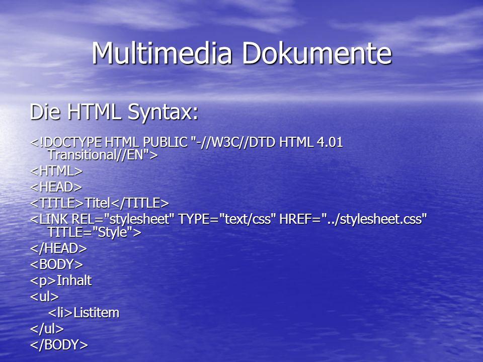 Multimedia Dokumente Die HTML Syntax: <HTML><HEAD><TITLE>Titel</TITLE> </HEAD><BODY><p>Inhalt<ul><li>Listitem</ul></BODY>