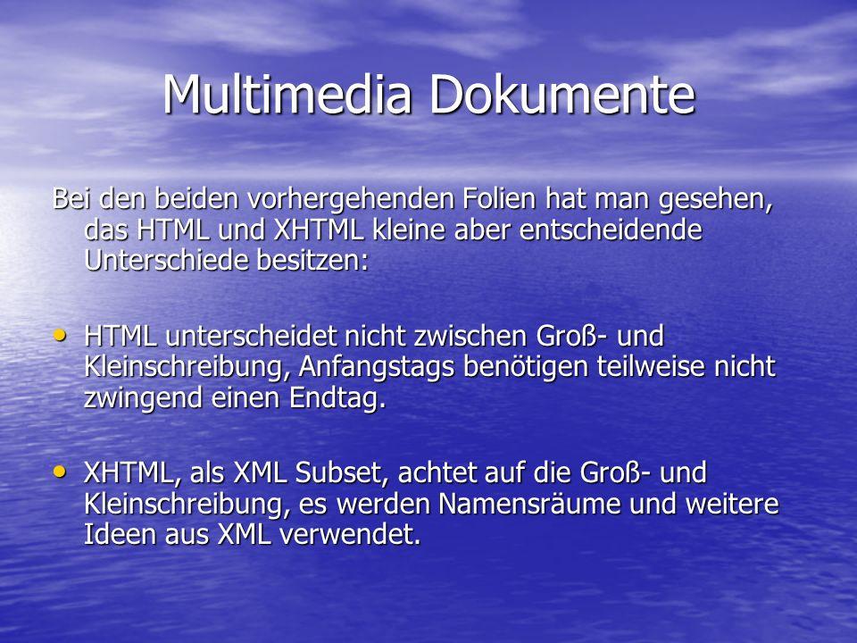 Multimedia Dokumente Bei den beiden vorhergehenden Folien hat man gesehen, das HTML und XHTML kleine aber entscheidende Unterschiede besitzen: HTML unterscheidet nicht zwischen Groß- und Kleinschreibung, Anfangstags benötigen teilweise nicht zwingend einen Endtag.