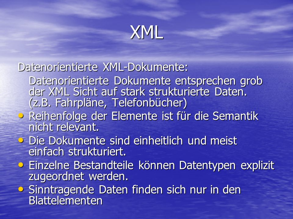 XML Datenorientierte XML-Dokumente: Datenorientierte Dokumente entsprechen grob der XML Sicht auf stark strukturierte Daten.