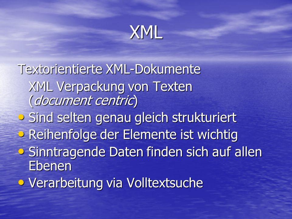 XML Textorientierte XML-Dokumente XML Verpackung von Texten (document centric) Sind selten genau gleich strukturiert Sind selten genau gleich strukturiert Reihenfolge der Elemente ist wichtig Reihenfolge der Elemente ist wichtig Sinntragende Daten finden sich auf allen Ebenen Sinntragende Daten finden sich auf allen Ebenen Verarbeitung via Volltextsuche Verarbeitung via Volltextsuche