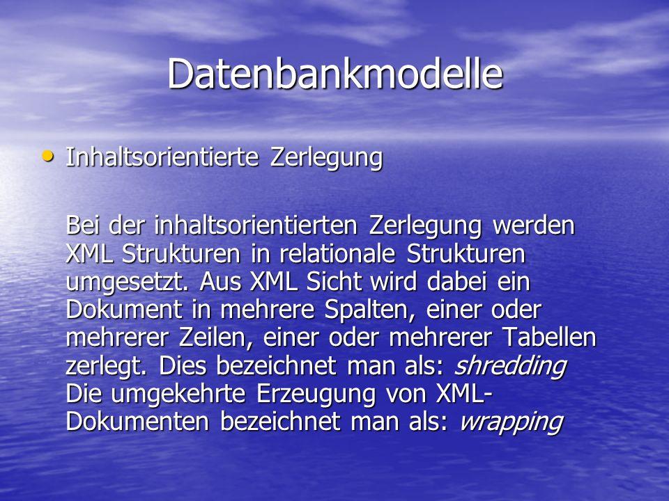 Datenbankmodelle Inhaltsorientierte Zerlegung Inhaltsorientierte Zerlegung Bei der inhaltsorientierten Zerlegung werden XML Strukturen in relationale Strukturen umgesetzt.