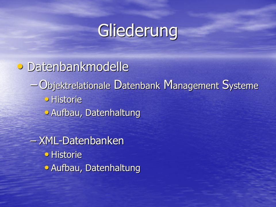 Gliederung Datenbankmodelle Datenbankmodelle –O bjektrelationale D atenbank M anagement S ysteme Historie Historie Aufbau, Datenhaltung Aufbau, Datenhaltung –XML-Datenbanken Historie Historie Aufbau, Datenhaltung Aufbau, Datenhaltung