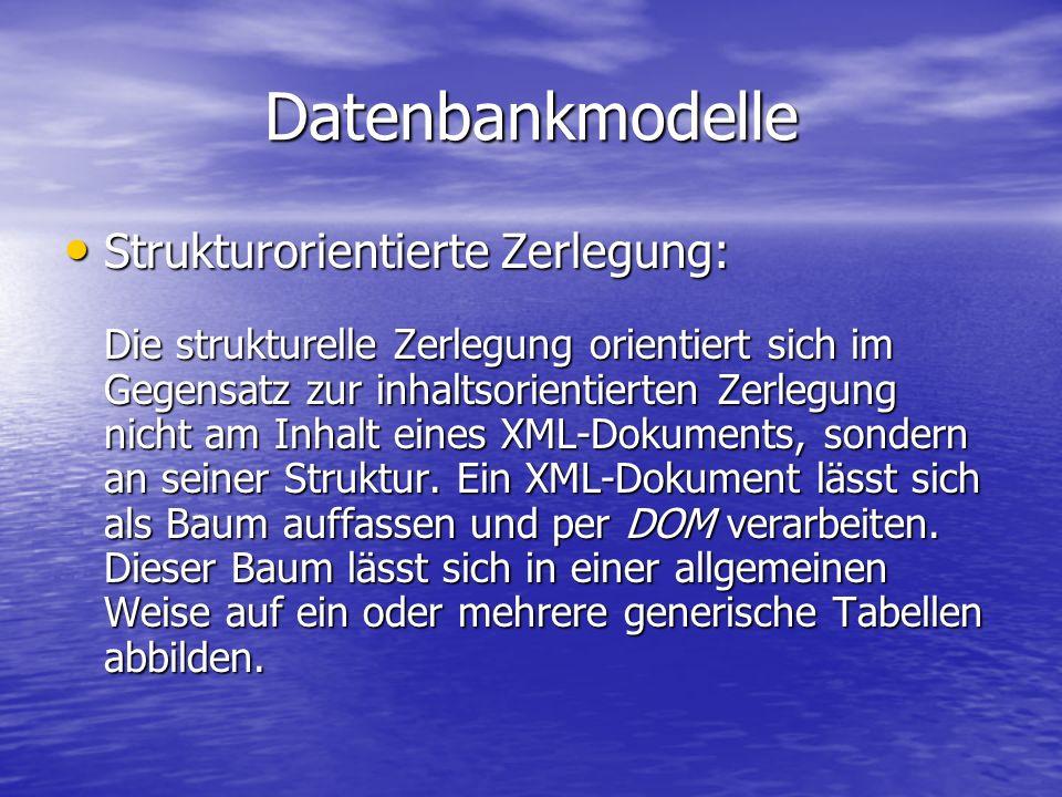 Datenbankmodelle Strukturorientierte Zerlegung: Strukturorientierte Zerlegung: Die strukturelle Zerlegung orientiert sich im Gegensatz zur inhaltsorientierten Zerlegung nicht am Inhalt eines XML-Dokuments, sondern an seiner Struktur.