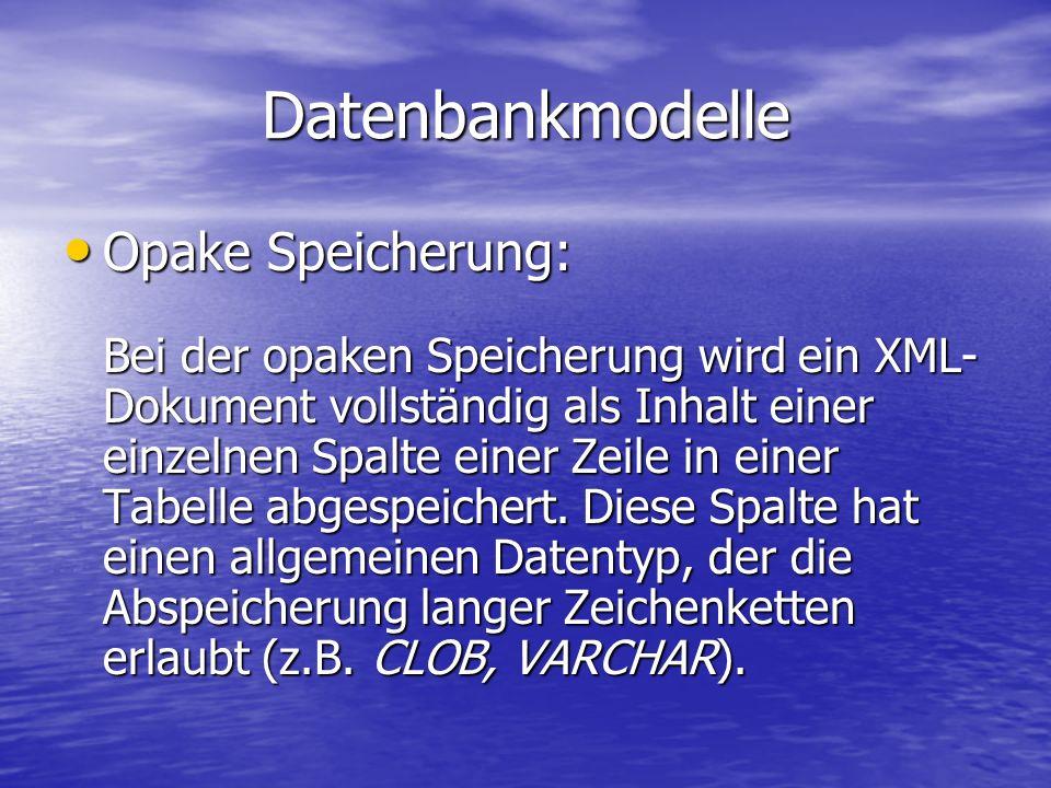 Datenbankmodelle Opake Speicherung: Opake Speicherung: Bei der opaken Speicherung wird ein XML- Dokument vollständig als Inhalt einer einzelnen Spalte einer Zeile in einer Tabelle abgespeichert.