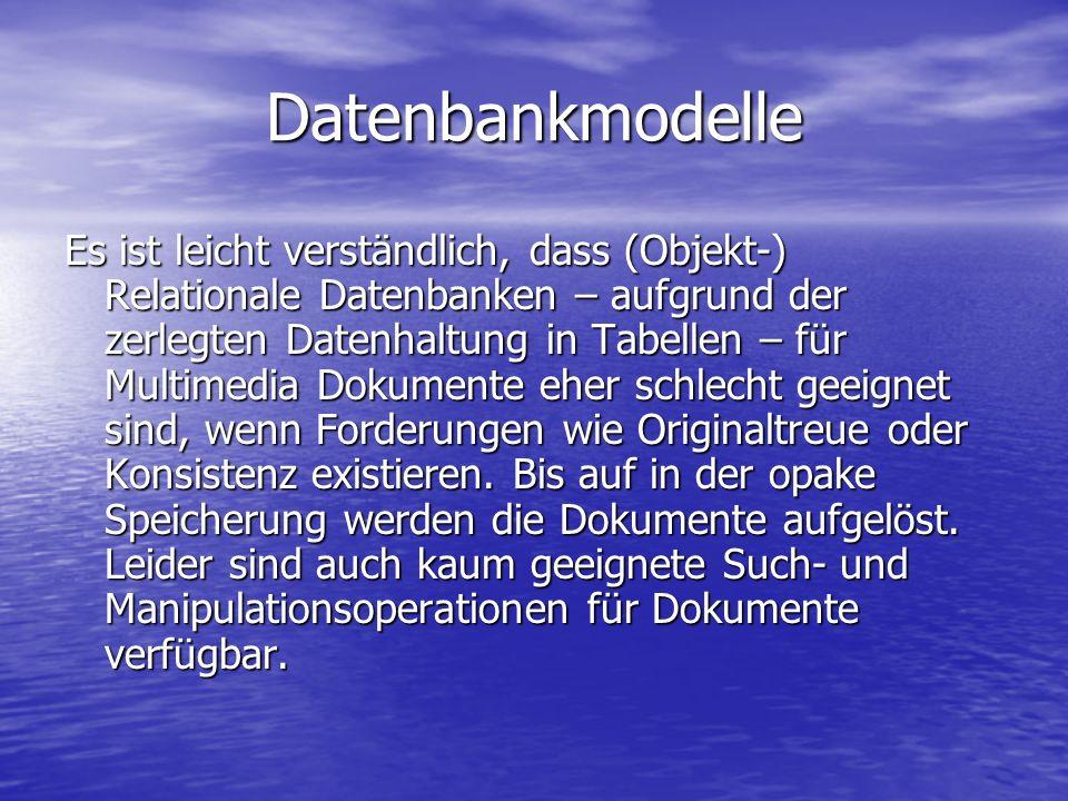 Datenbankmodelle Es ist leicht verständlich, dass (Objekt-) Relationale Datenbanken – aufgrund der zerlegten Datenhaltung in Tabellen – für Multimedia Dokumente eher schlecht geeignet sind, wenn Forderungen wie Originaltreue oder Konsistenz existieren.