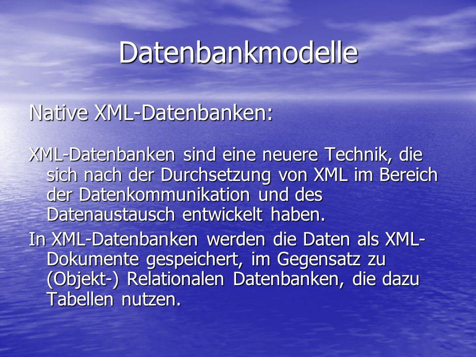 Datenbankmodelle Native XML-Datenbanken: XML-Datenbanken sind eine neuere Technik, die sich nach der Durchsetzung von XML im Bereich der Datenkommunikation und des Datenaustausch entwickelt haben.