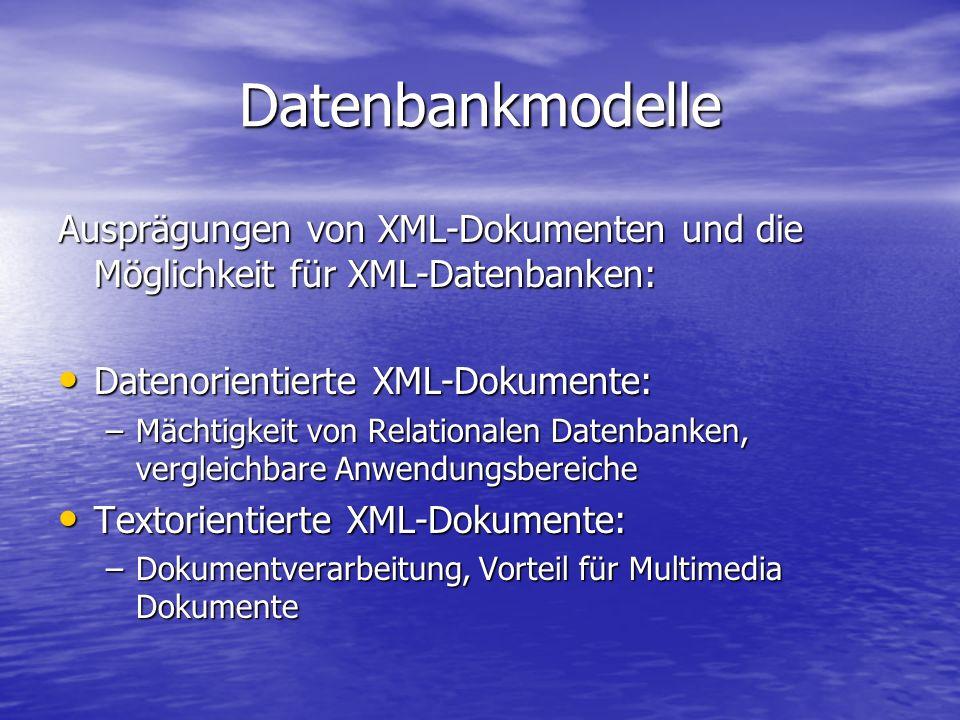 Datenbankmodelle Ausprägungen von XML-Dokumenten und die Möglichkeit für XML-Datenbanken: Datenorientierte XML-Dokumente: Datenorientierte XML-Dokumente: –Mächtigkeit von Relationalen Datenbanken, vergleichbare Anwendungsbereiche Textorientierte XML-Dokumente: Textorientierte XML-Dokumente: –Dokumentverarbeitung, Vorteil für Multimedia Dokumente