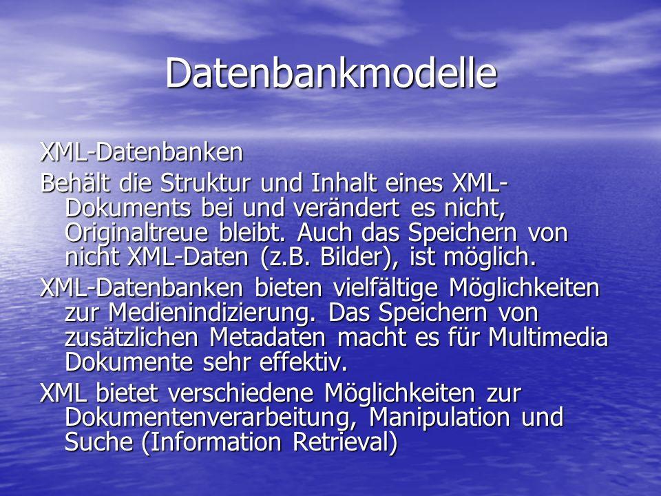 Datenbankmodelle XML-Datenbanken Behält die Struktur und Inhalt eines XML- Dokuments bei und verändert es nicht, Originaltreue bleibt.