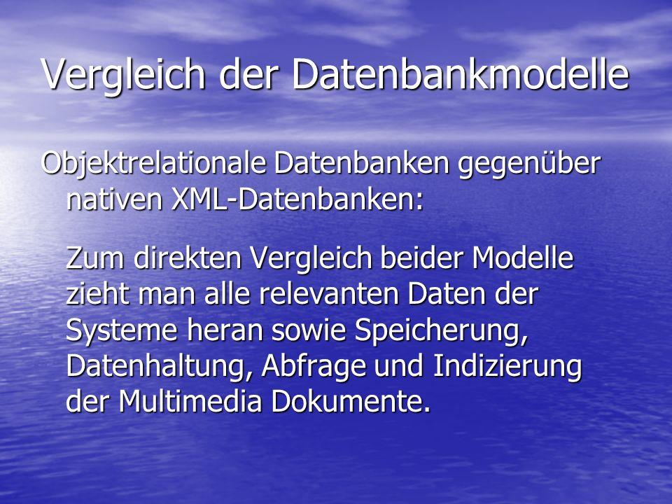 Vergleich der Datenbankmodelle Objektrelationale Datenbanken gegenüber nativen XML-Datenbanken: Zum direkten Vergleich beider Modelle zieht man alle relevanten Daten der Systeme heran sowie Speicherung, Datenhaltung, Abfrage und Indizierung der Multimedia Dokumente.