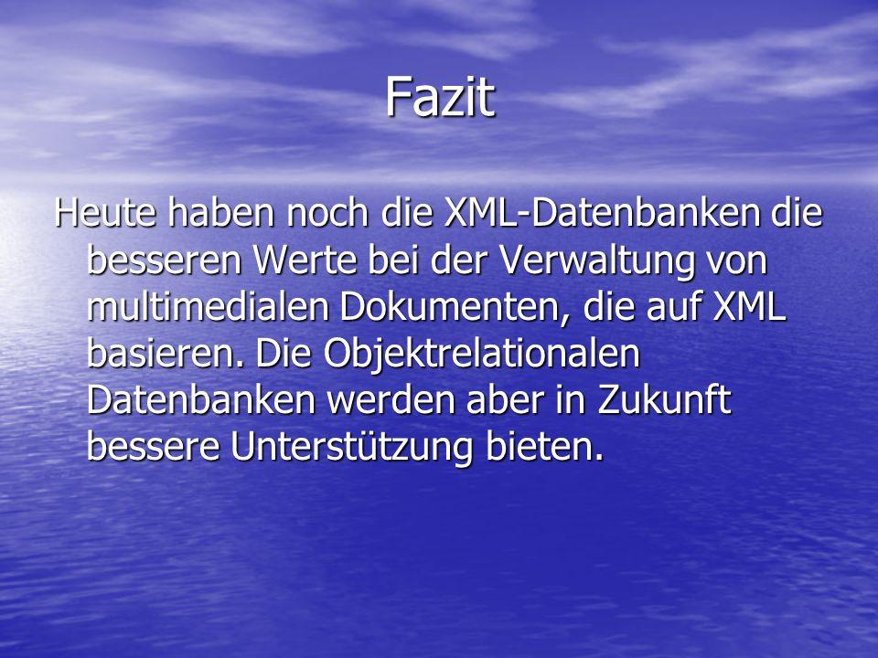 Fazit Heute haben noch die XML-Datenbanken die besseren Werte bei der Verwaltung von multimedialen Dokumenten, die auf XML basieren.