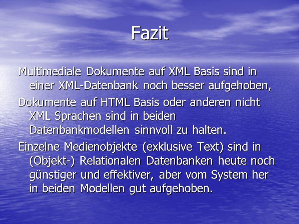 Fazit Multimediale Dokumente auf XML Basis sind in einer XML-Datenbank noch besser aufgehoben, Dokumente auf HTML Basis oder anderen nicht XML Sprachen sind in beiden Datenbankmodellen sinnvoll zu halten.
