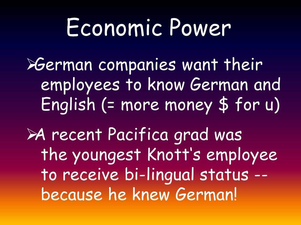 Economic Power  German companies want their employees to know German and English (= more money $ for u)  A recent Pacifica grad was the youngest Knott's employee to receive bi-lingual status -- because he knew German!