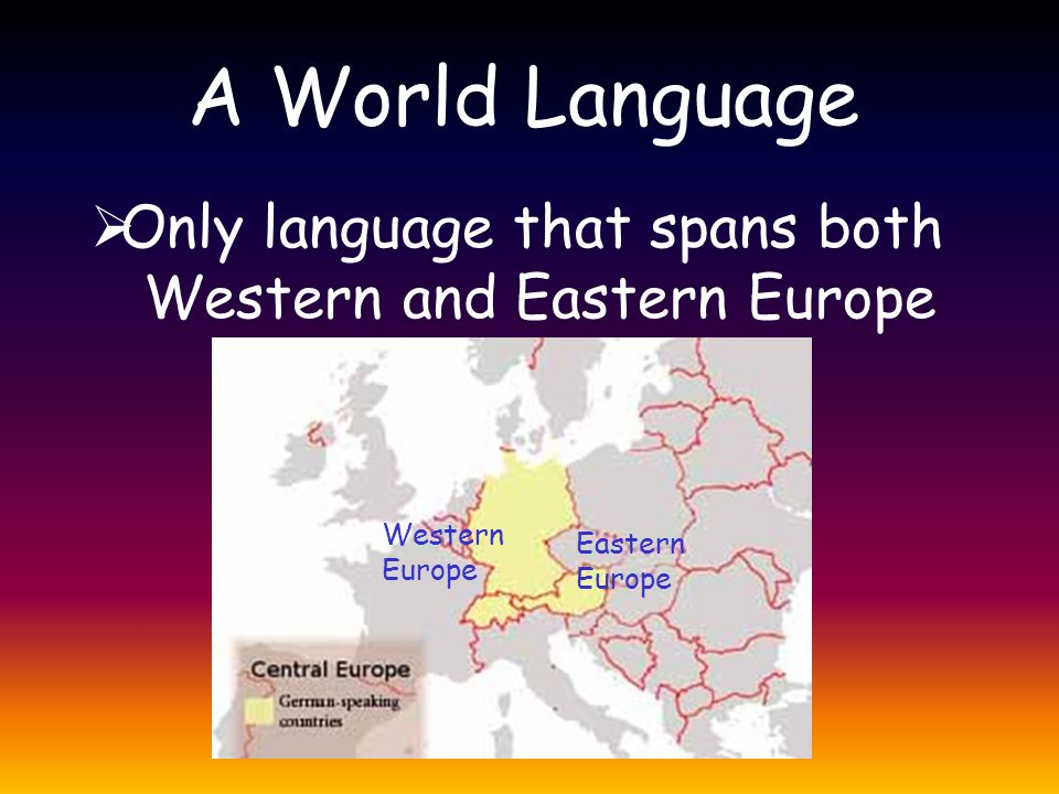 A World Language  Only language that spans both Western and Eastern Europe Western Europe Eastern Europe