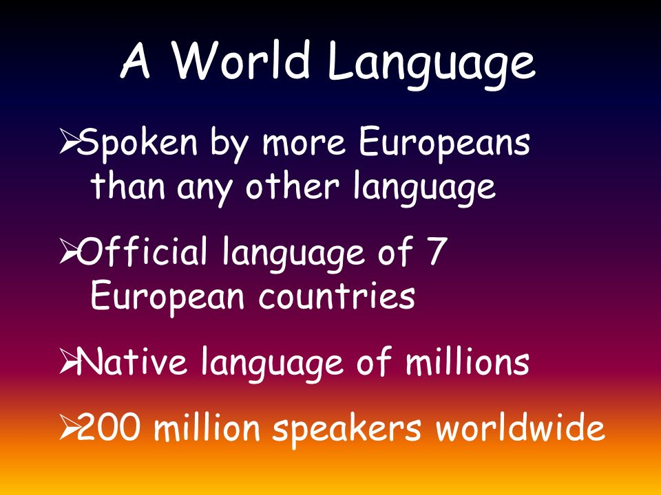 A World Language  Spoken by more Europeans than any other language  Official language of 7 European countries  Native language of millions  200 mi