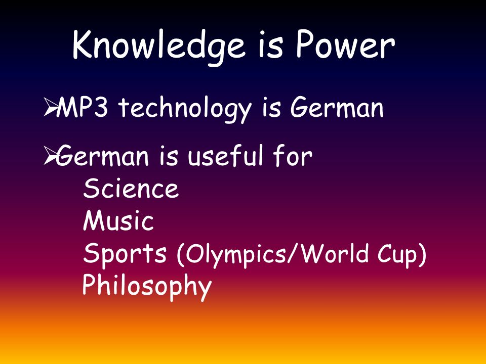 Knowledge is Power  MP3 technology is German  German is useful for Science Music Sports (Olympics/World Cup) Philosophy