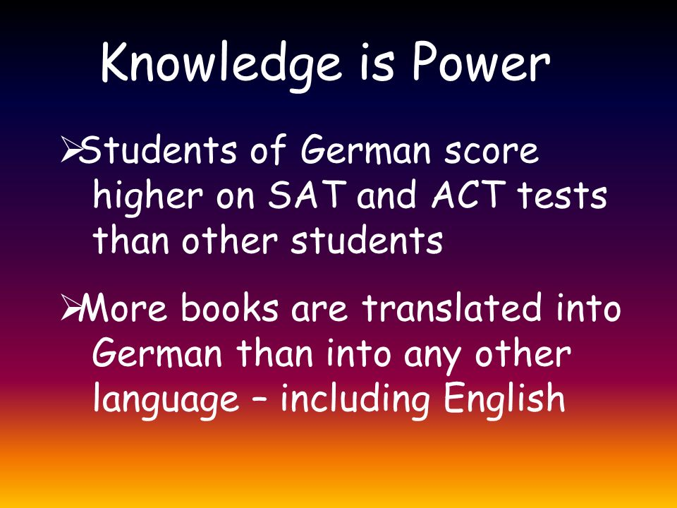 Knowledge is Power  Students of German score higher on SAT and ACT tests than other students  More books are translated into German than into any other language – including English