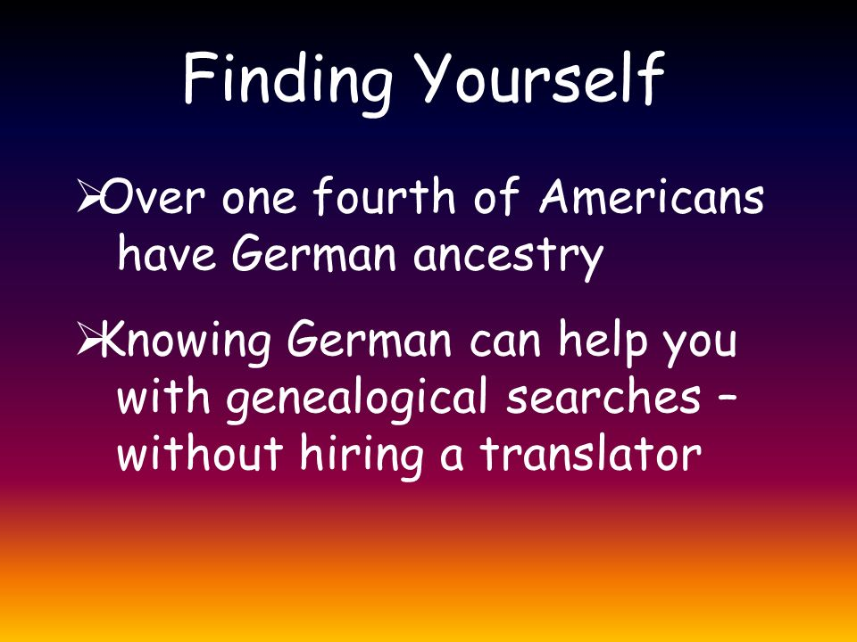 Finding Yourself  Over one fourth of Americans have German ancestry  Knowing German can help you with genealogical searches – without hiring a translator