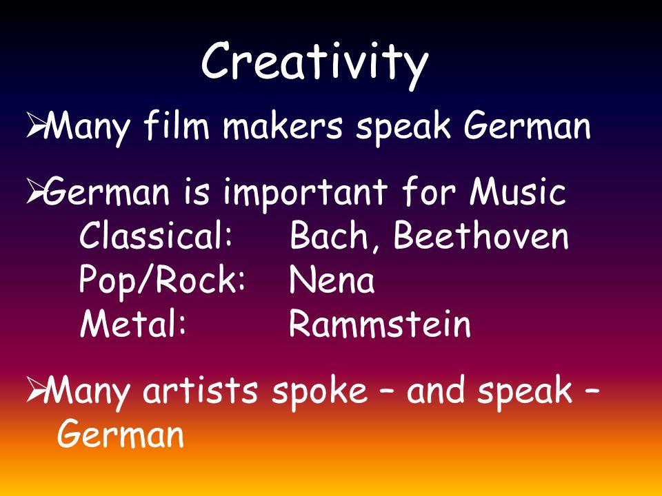 Creativity  Many film makers speak German  German is important for Music Classical: Bach, Beethoven Pop/Rock: Nena Metal: Rammstein  Many artists spoke – and speak – German