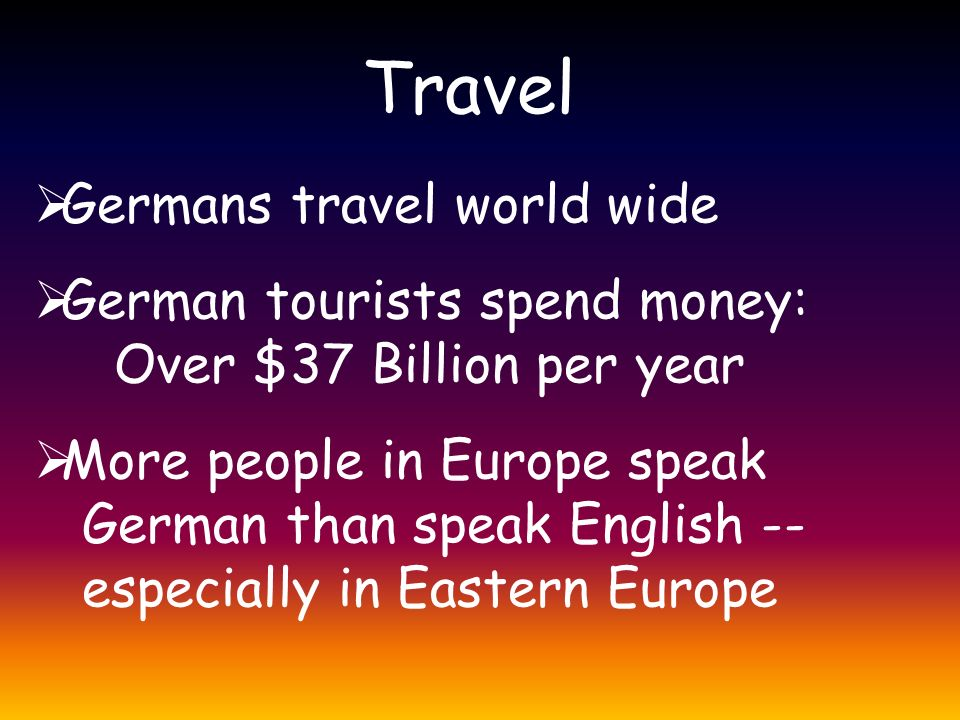 Travel  Germans travel world wide  German tourists spend money: Over $37 Billion per year  More people in Europe speak German than speak English -- especially in Eastern Europe