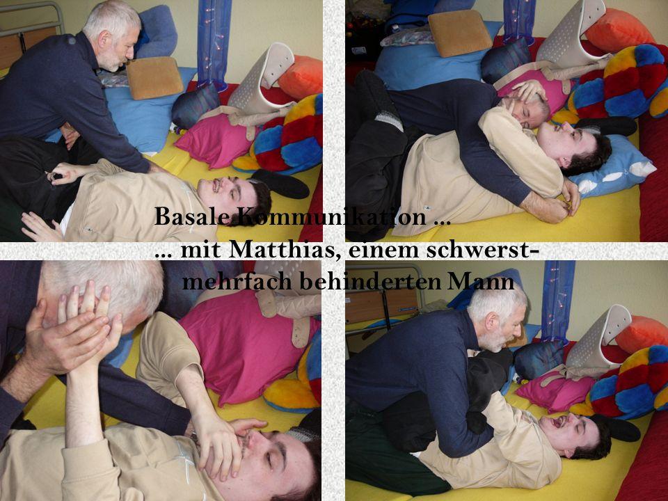 Basale Kommunikation...... mit Matthias, einem schwerst- mehrfach behinderten Mann