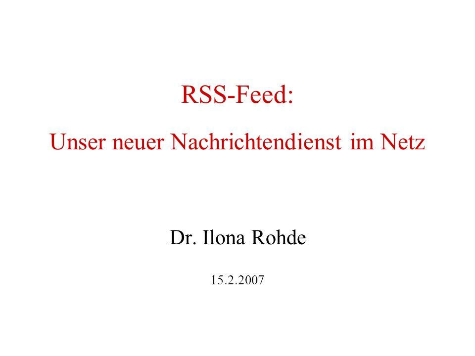 RSS-Feed: Unser neuer Nachrichtendienst im Netz Dr. Ilona Rohde 15.2.2007