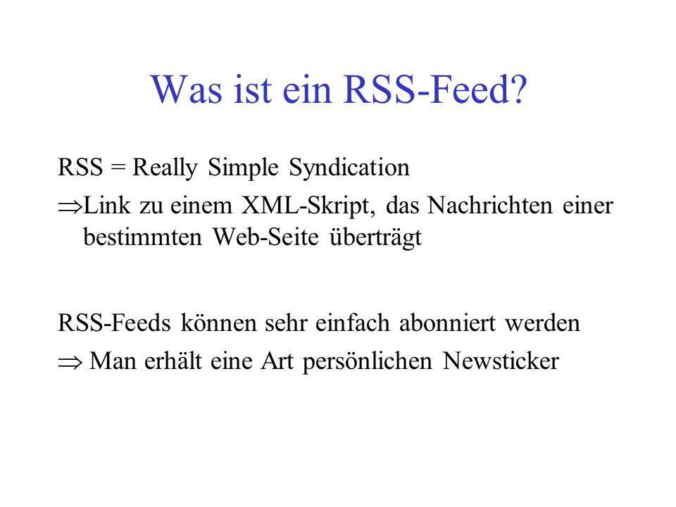 Was ist ein RSS-Feed? RSS = Really Simple Syndication  Link zu einem XML-Skript, das Nachrichten einer bestimmten Web-Seite überträgt RSS-Feeds könne