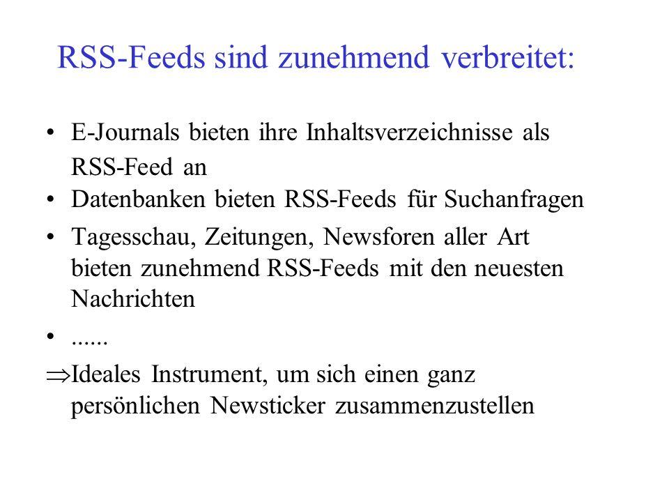 RSS-Feeds sind zunehmend verbreitet: E-Journals bieten ihre Inhaltsverzeichnisse als RSS-Feed an Datenbanken bieten RSS-Feeds für Suchanfragen Tagessc