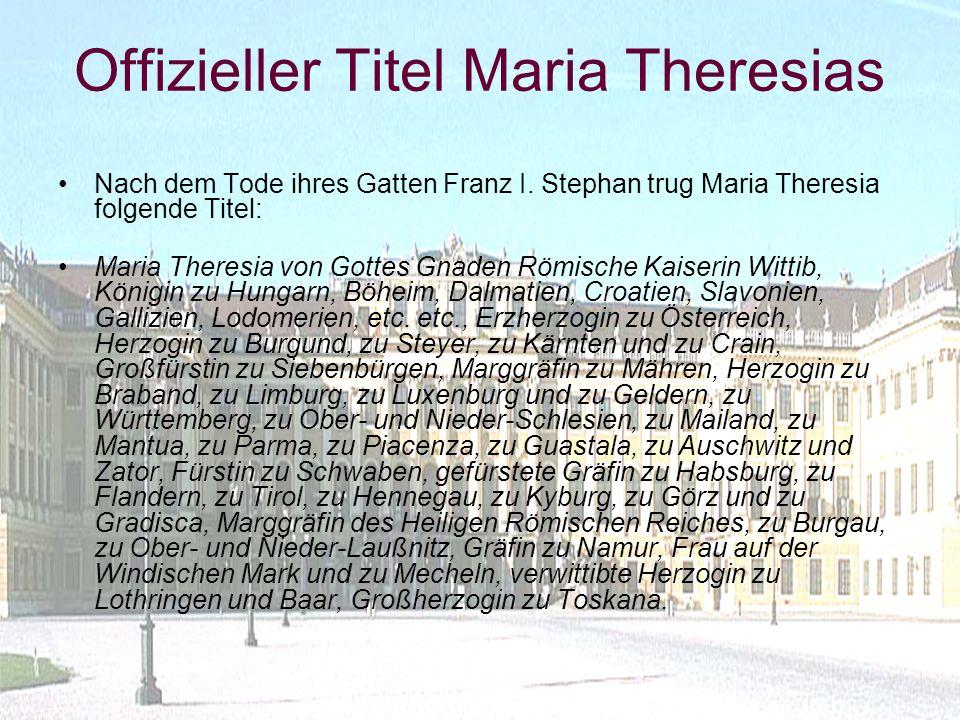 Offizieller Titel Maria Theresias Nach dem Tode ihres Gatten Franz I. Stephan trug Maria Theresia folgende Titel: Maria Theresia von Gottes Gnaden Röm