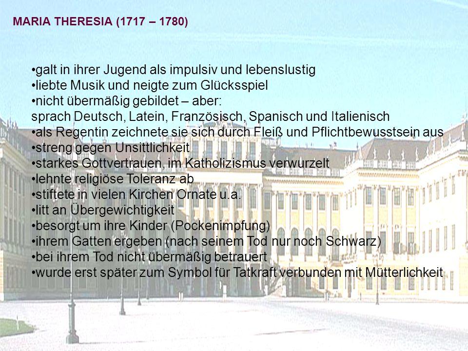 MARIA THERESIA (1717 – 1780) galt in ihrer Jugend als impulsiv und lebenslustig liebte Musik und neigte zum Glücksspiel nicht übermäßig gebildet – aber: sprach Deutsch, Latein, Französisch, Spanisch und Italienisch als Regentin zeichnete sie sich durch Fleiß und Pflichtbewusstsein aus streng gegen Unsittlichkeit starkes Gottvertrauen, im Katholizismus verwurzelt lehnte religiöse Toleranz ab stiftete in vielen Kirchen Ornate u.a.