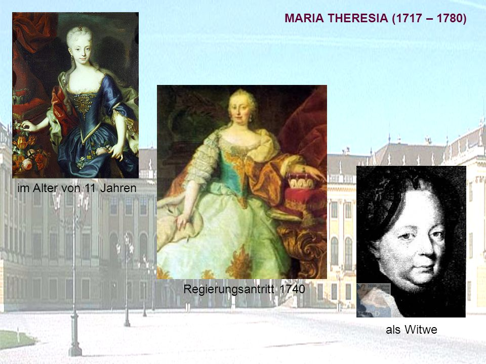 im Alter von 11 Jahren als Witwe Regierungsantritt 1740 MARIA THERESIA (1717 – 1780)