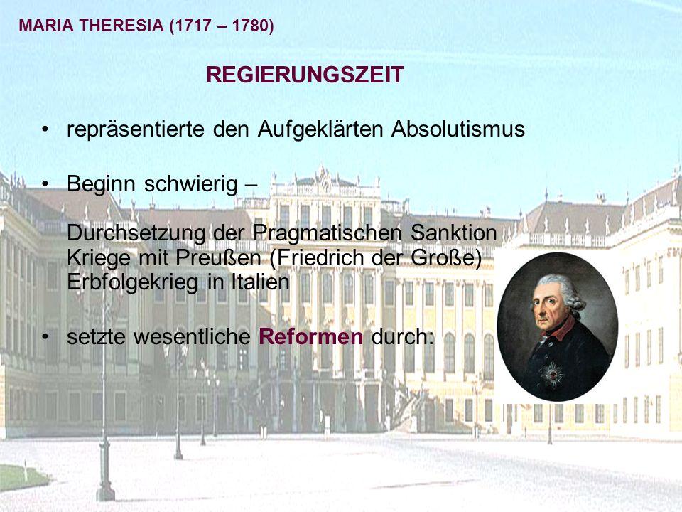 repräsentierte den Aufgeklärten Absolutismus Beginn schwierig – Durchsetzung der Pragmatischen Sanktion Kriege mit Preußen (Friedrich der Große) Erbfolgekrieg in Italien setzte wesentliche Reformen durch: MARIA THERESIA (1717 – 1780) REGIERUNGSZEIT