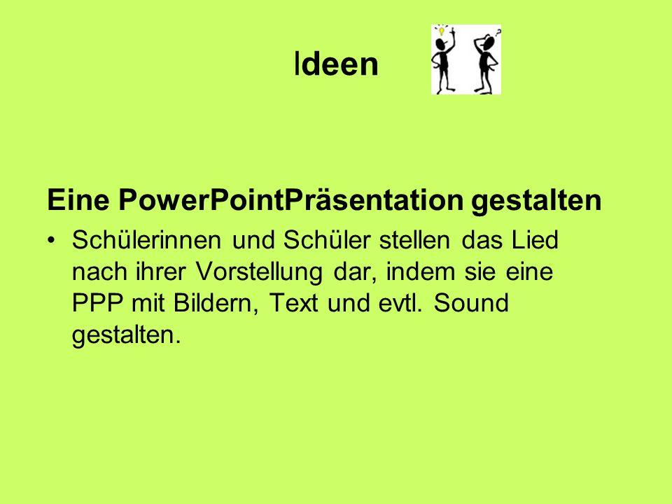 Ideen Eine PowerPointPräsentation gestalten Schülerinnen und Schüler stellen das Lied nach ihrer Vorstellung dar, indem sie eine PPP mit Bildern, Text und evtl.