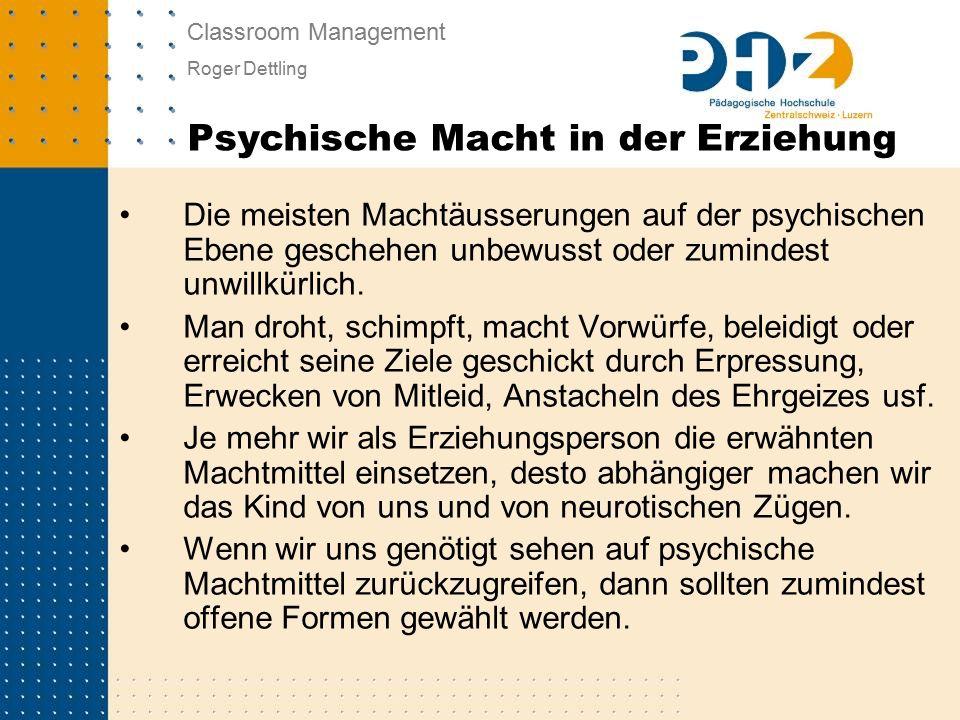 Classroom Management Roger Dettling Die meisten Machtäusserungen auf der psychischen Ebene geschehen unbewusst oder zumindest unwillkürlich.