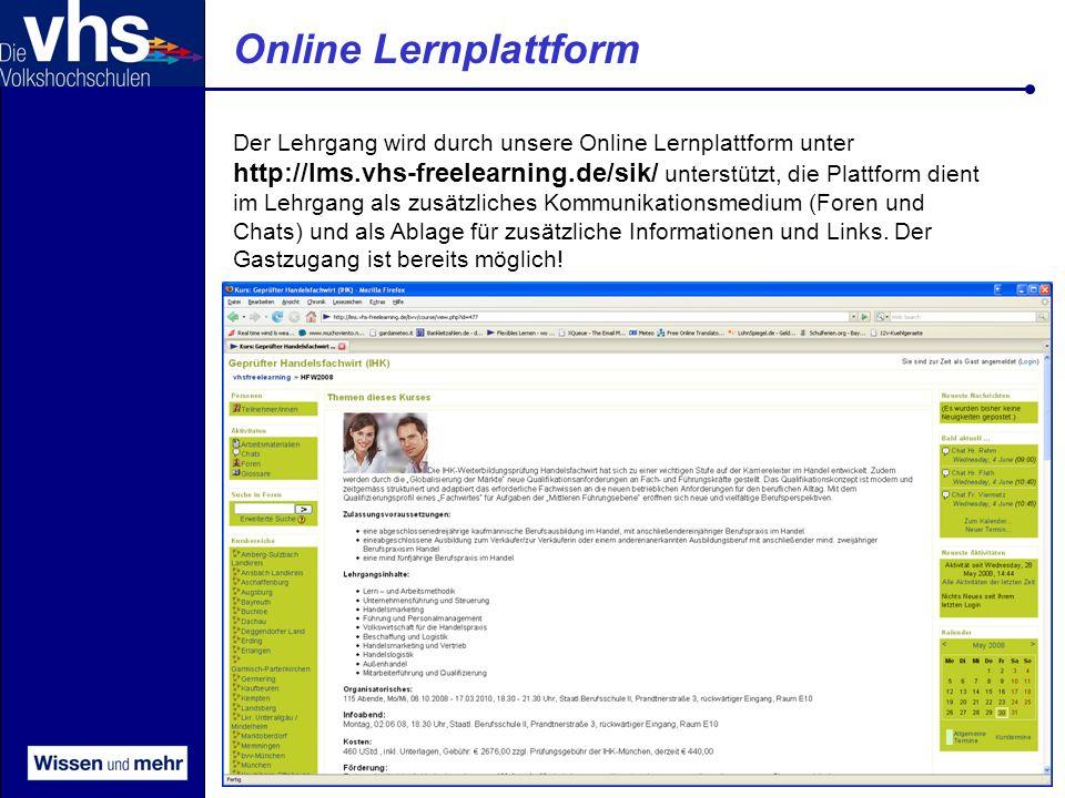 © vhs-Traunstein Online Lernplattform Der Lehrgang wird durch unsere Online Lernplattform unter http://lms.vhs-freelearning.de/sik/ unterstützt, die Plattform dient im Lehrgang als zusätzliches Kommunikationsmedium (Foren und Chats) und als Ablage für zusätzliche Informationen und Links.