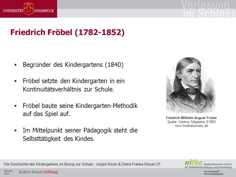 Friedrich Fröbel (1782-1852)  Begründer des Kindergartens (1840)  Fröbel setzte den Kindergarten in ein Kontinuitätsverhältnis zur Schule.  Fröbel