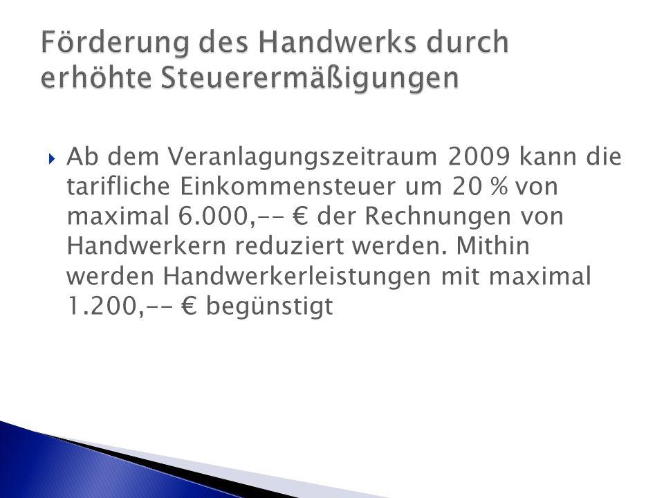  Ab dem Veranlagungszeitraum 2009 kann die tarifliche Einkommensteuer um 20 % von maximal 6.000,-- € der Rechnungen von Handwerkern reduziert werden.