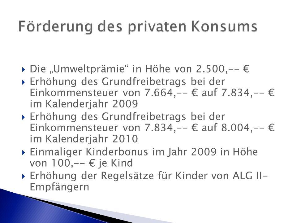 """ Die """"Umweltprämie in Höhe von 2.500,-- €  Erhöhung des Grundfreibetrags bei der Einkommensteuer von 7.664,-- € auf 7.834,-- € im Kalenderjahr 2009  Erhöhung des Grundfreibetrags bei der Einkommensteuer von 7.834,-- € auf 8.004,-- € im Kalenderjahr 2010  Einmaliger Kinderbonus im Jahr 2009 in Höhe von 100,-- € je Kind  Erhöhung der Regelsätze für Kinder von ALG II- Empfängern"""