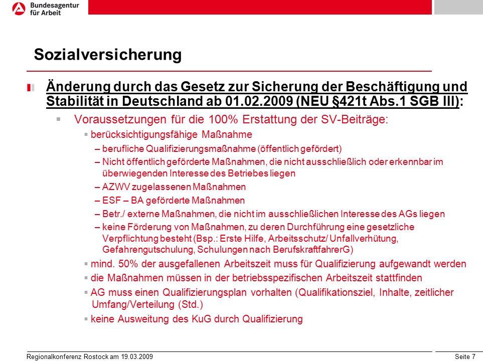Seite 8 Regionalkonferenz Rostock am 19.03.2009 Anzeige über Arbeitsausfall  Schriftform  zuständig: Agentur für Arbeit am Betriebssitz  Eingang spätestens am Letzten des Monats, in dem die Kurzarbeit beginnt  Glaubhaftmachung des erheblichen Arbeitsausfalls und der betrieblichen Voraussetzungen  auch durch die Betriebsvertretung möglich Anzeige vor Antrag