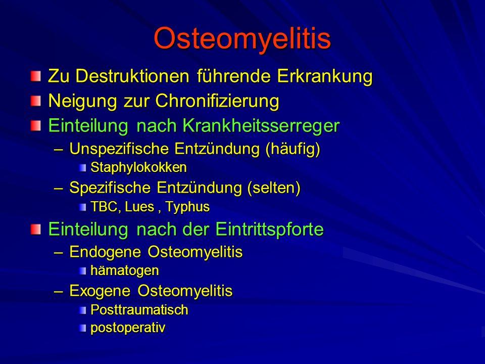 Osteomyelitis Zu Destruktionen führende Erkrankung Neigung zur Chronifizierung Einteilung nach Krankheitsserreger –Unspezifische Entzündung (häufig) Staphylokokken –Spezifische Entzündung (selten) TBC, Lues, Typhus Einteilung nach der Eintrittspforte –Endogene Osteomyelitis hämatogen –Exogene Osteomyelitis Posttraumatischpostoperativ