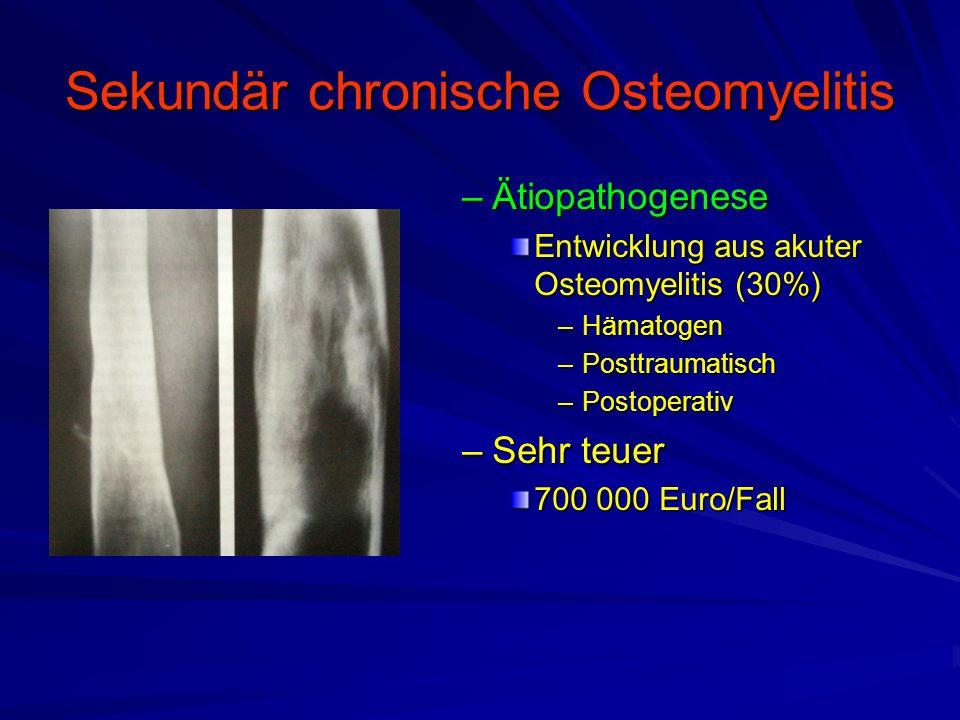 Sekundär chronische Osteomyelitis –Ätiopathogenese Entwicklung aus akuter Osteomyelitis (30%) –Hämatogen –Posttraumatisch –Postoperativ –Sehr teuer 700 000 Euro/Fall