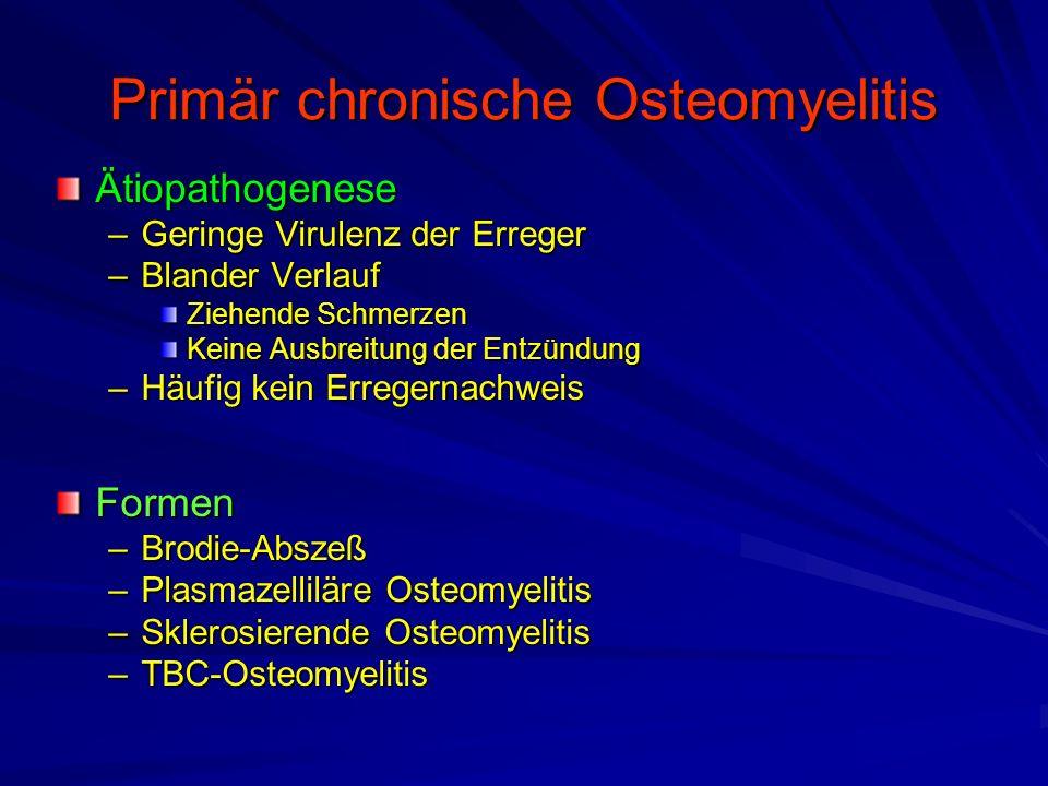 Primär chronische Osteomyelitis Ätiopathogenese –Geringe Virulenz der Erreger –Blander Verlauf Ziehende Schmerzen Keine Ausbreitung der Entzündung –Häufig kein Erregernachweis Formen –Brodie-Abszeß –Plasmazelliläre Osteomyelitis –Sklerosierende Osteomyelitis –TBC-Osteomyelitis