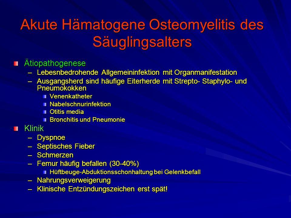 Akute Hämatogene Osteomyelitis des Säuglingsalters Ätiopathogenese –Lebesnbedrohende Allgemeininfektion mit Organmanifestation –Ausgangsherd sind häufige Eiterherde mit Strepto- Staphylo- und Pneumokokken VenenkatheterNabelschnurinfektion Otitis media Bronchitis und Pneumonie Klinik –Dyspnoe –Septisches Fieber –Schmerzen –Femur häufig befallen (30-40%) Hüftbeuge-Abduktionsschonhaltung bei Gelenkbefall –Nahrungsverweigerung –Klinische Entzündungszeichen erst spät!