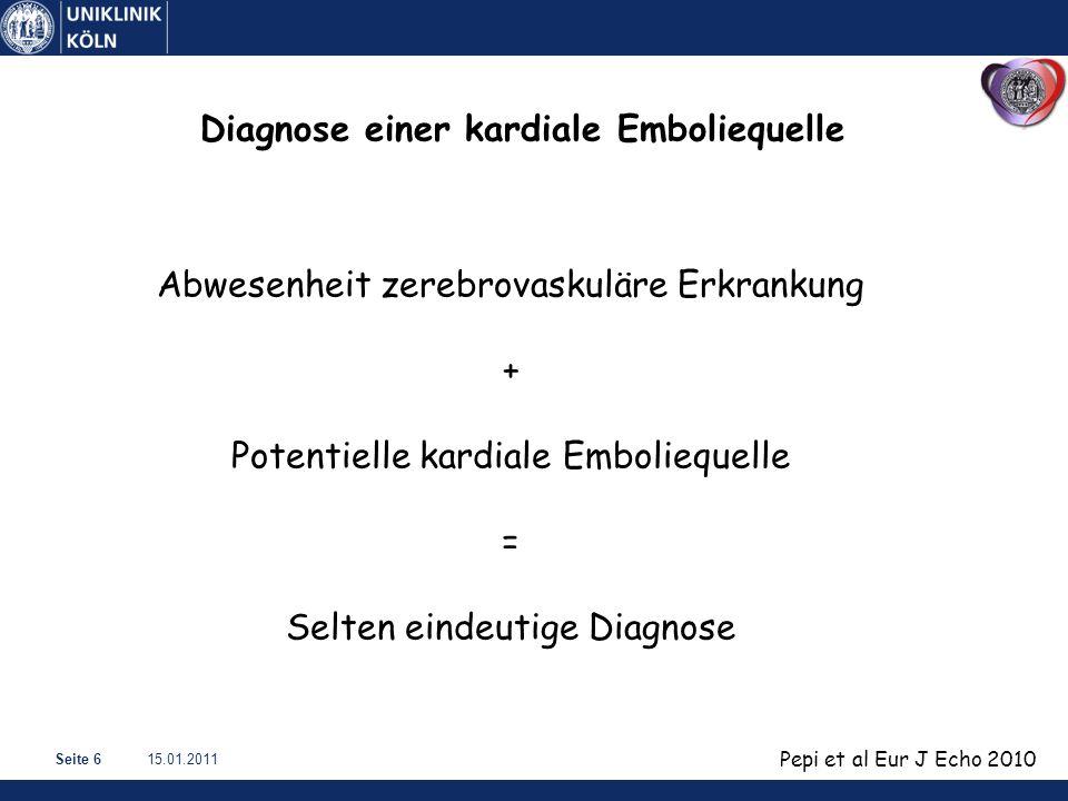 15.01.2011Seite 6 Pepi et al Eur J Echo 2010 Diagnose einer kardiale Emboliequelle Abwesenheit zerebrovaskuläre Erkrankung + Potentielle kardiale Emboliequelle = Selten eindeutige Diagnose