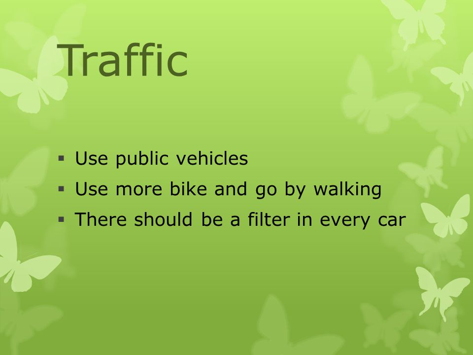 Traffic  Use public vehicles  Use more bike and go by walking  There should be a filter in every car