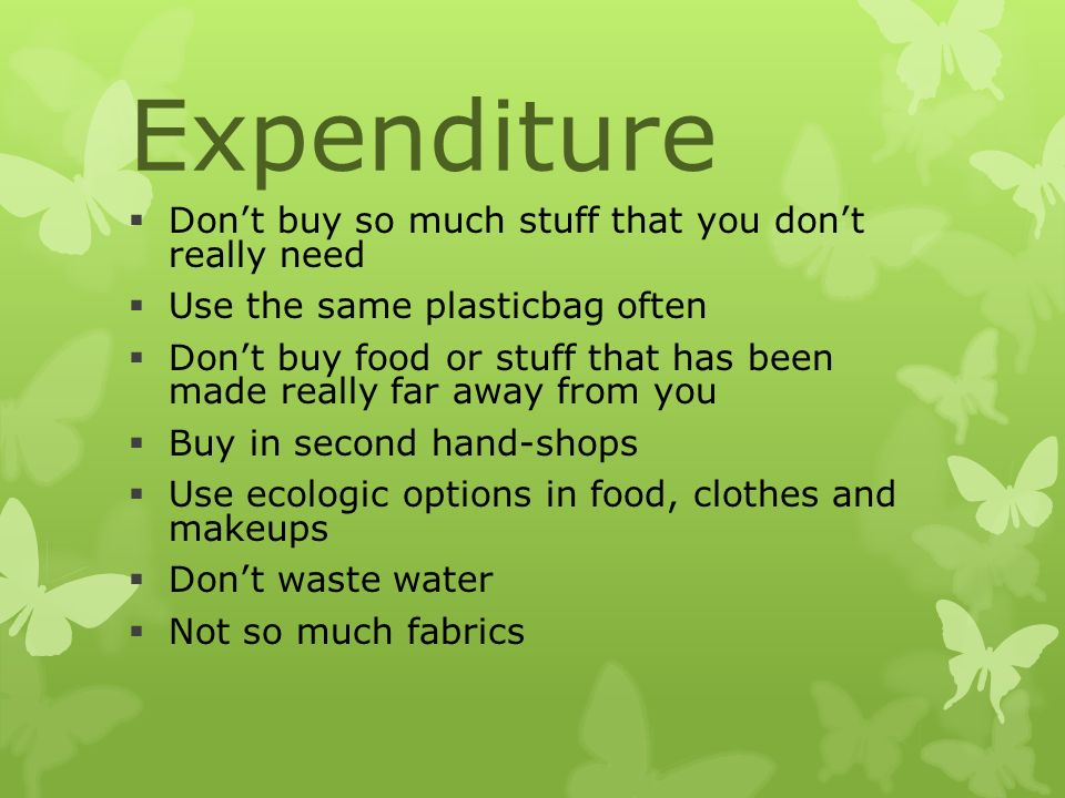 Expenditure  Don't buy so much stuff that you don't really need  Use the same plasticbag often  Don't buy food or stuff that has been made really far away from you  Buy in second hand-shops  Use ecologic options in food, clothes and makeups  Don't waste water  Not so much fabrics
