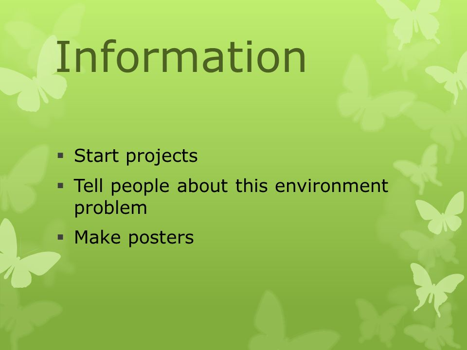 Information  Start projects  Tell people about this environment problem  Make posters