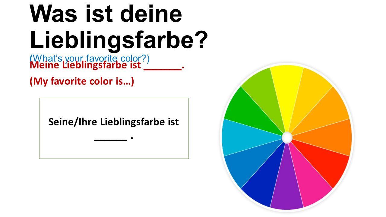 Was ist deine Lieblingsfarbe. (What's your favorite color ) Meine Lieblingsfarbe ist _______.