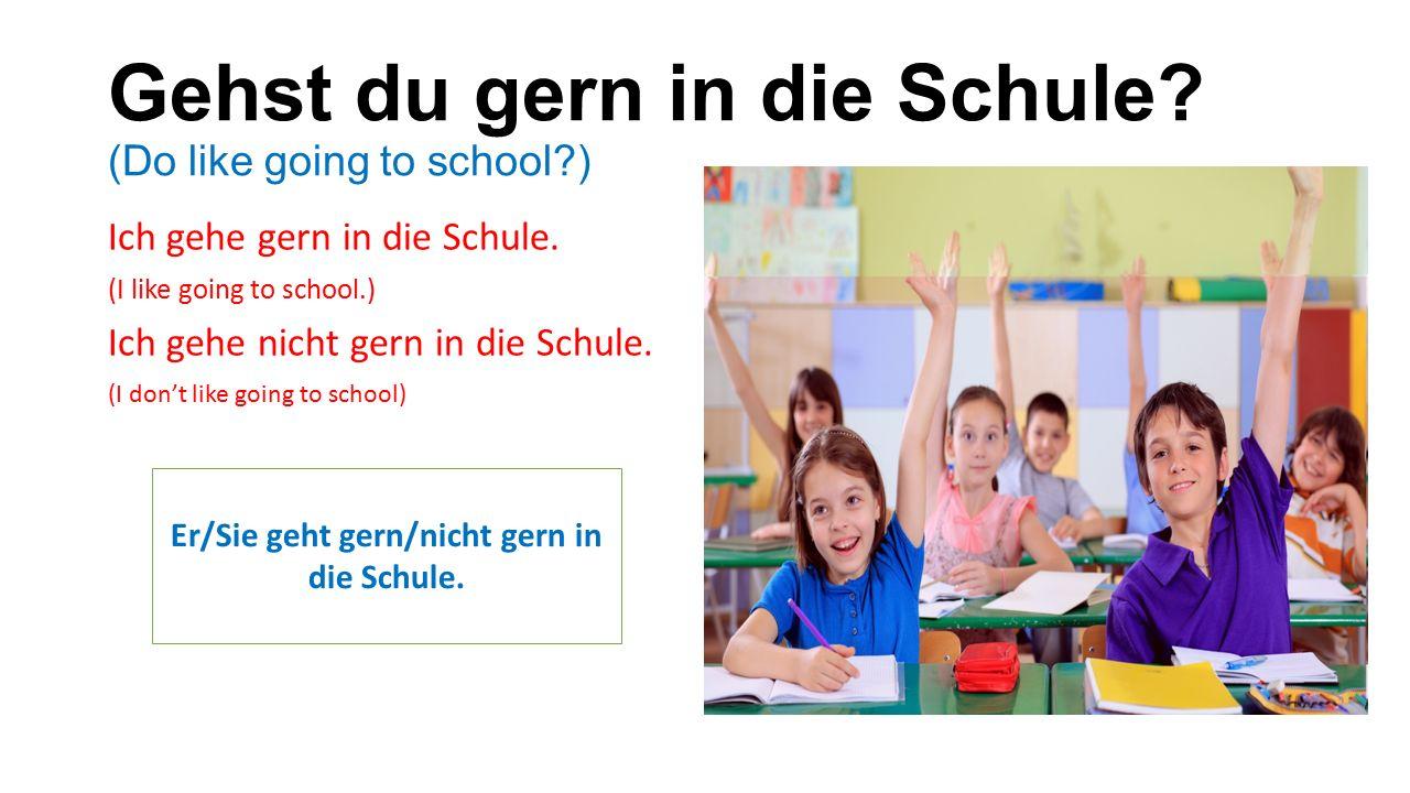 Gehst du gern in die Schule. (Do like going to school ) Ich gehe gern in die Schule.
